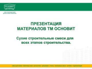 ПРЕЗЕНТАЦИЯ  МАТЕРИАЛОВ ТМ ОСНОВИТ Сухие строительные смеси для всех этапов строительства.