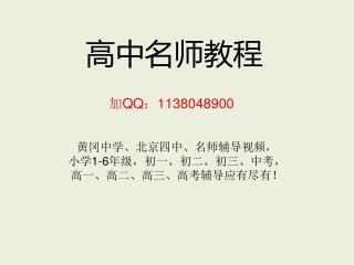 高中名师教程 加 QQ : 1138048900   黄冈中学、北京四中、名师辅导视频, 小学 1-6 年级,初一、初二、初三、中考, 高一、高二、高三、高考辅导应有尽有!
