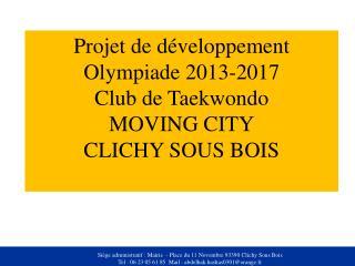 Projet de développement Olympiade 2013-2017 Club de Taekwondo MOVING CITY CLICHY SOUS BOIS