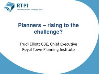 Planners – rising to the challenge? Trudi Elliott CBE, Chief Executive