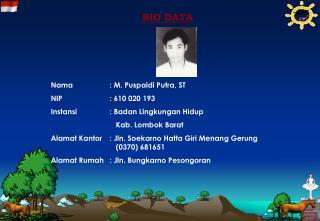 BIO DATA Nama: M. Puspaidi Putra, ST NIP: 610 020 193 Instansi: Badan Lingkungan Hidup