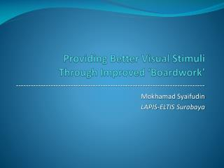 Providing Better Visual Stimuli  Through Improved ' Boardwork '