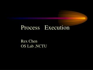 Process   Execution Rex Chen  OS Lab ,NCTU