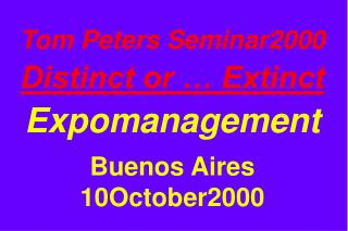 Tom Peters Seminar2000 Distinct or … Extinct Expomanagement Buenos Aires 10October2000