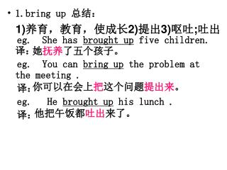 1.bring up  总结:   eg.  She has  brought up  five children. 译: