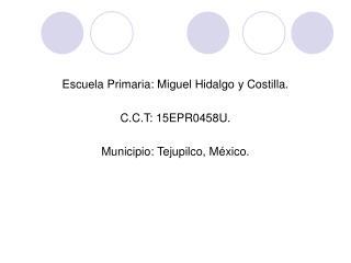 Escuela Primaria: Miguel Hidalgo y Costilla. C.C.T: 15EPR0458U. Municipio: Tejupilco, México.