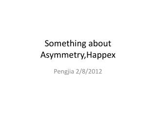 Something about  Asymmetry,Happex