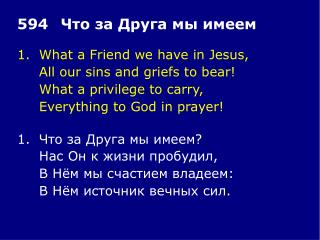 1.	What a Friend we have in Jesus, 	All our sins and griefs to bear! 	What a privilege to carry,