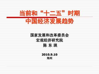 """当前和 """" 十二五 """" 时期 中国经济发展趋势 国家发展和改革委员会 宏观经济研究院  陈 东 琪 2010.9.10 郑州"""