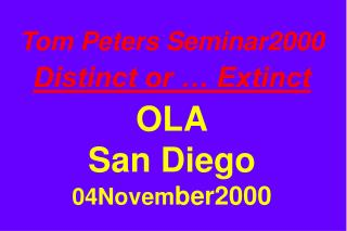 Tom Peters Seminar2000 Distinct or … Extinct OLA San Diego 04Novem ber2000