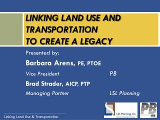 LINKING LAND USE AND TRANSPORTATION  TO CREATE A LEGACY