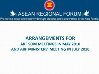 ARRANGEMENTS FOR ARF SOM MEETINGS IN MAY 2010  AND ARF MINISTERS' MEETING IN JULY 2010