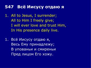 1.	All to Jesus, I surrender; 	All to Him I freely give; 	I will ever love and trust Him,