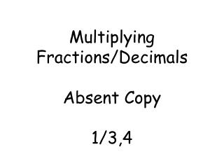 Multiplying  Fractions/Decimals Absent Copy 1/3,4