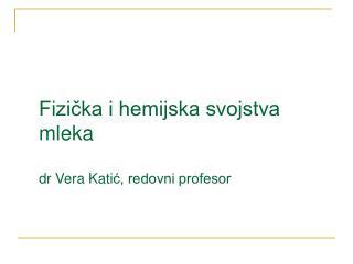 Fizička i hemijska svojstva mleka dr Vera Kati ć, redovni profesor