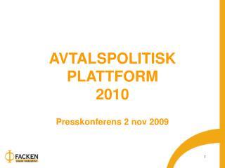 AVTALSPOLITISK PLATTFORM 2010  Presskonferens 2 nov 2009