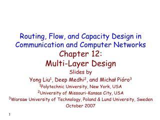 Slides by Yong Liu 1 , Deep Medhi 2 , and Michał Pióro 3 1 Polytechnic University, New York, USA