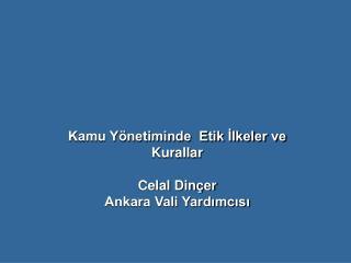 Kamu Y�netiminde  Etik ?lkeler ve Kurallar Celal  Din�er Ankara Vali Yard?mc?s?
