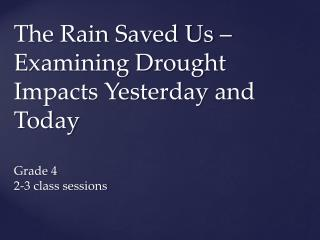The Rain Saved Us – Examining Drought Impacts Yesterday and Today Grade 4 2-3 class sessions