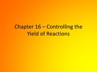 Chapter 16 � Controlling the Yield of Reactions