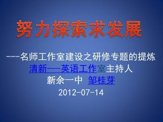 --- 名师工作室建设之研修专题的提炼 清新---英语工作 室 主持人 新余一中 邹桂芽 2012-07-14