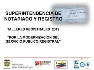 SUPERINTENDENCIA DE NOTARIADO Y REGISTRO TALLERES REGISTRALES  2012