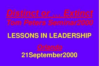Distinct or … Extinct Tom Peters Seminar2000 LESSONS IN LEADERSHIP Orlando 21September2000