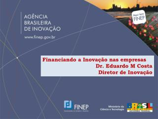 Financiando  a  Inovação nas empresas Dr. Eduardo M Costa Diretor  de  Inovação