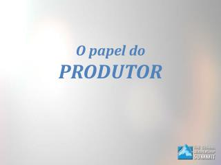 O papel do  PRODUTOR