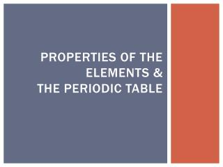 Properties of the Elements &  The Periodic Table
