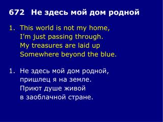 1.	This world is not my home, 	I�m just passing through. 	My treasures are laid up