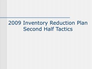 2009 Inventory Reduction Plan Second Half Tactics