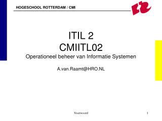 ITIL 2 CMIITL02 Operationeel beheer van Informatie Systemen A.van.Raamt@HRO.NL
