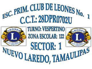 ESC. PRIM. CLUB DE LEONES No.   1 C.C.T.: 28DPR0702U TURNO: VESPERTINO ZONA ESCOLAR:  122