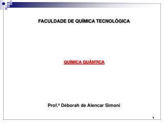 FACULDADE DE QUÍMICA TECNOLÓGICA QUÍMICA QUÂNTICA Prof.ª Déborah de Alencar Simoni