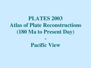 PLATES 2003 Atlas of Plate Reconstructions (180 Ma to Present Day) - Pacific View