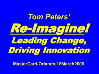Tom Peters'   Re-Ima g ine ! Leading Change, Driving Innovation MasterCard/Orlando/16March2006