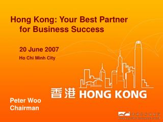 Hong Kong: Your Best Partner     for Business Success 20 June 2007 Ho Chi Minh City