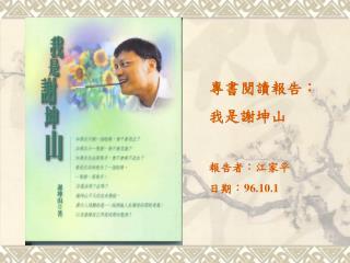 專書閱讀報告: 我是謝坤山 報告者:江家平 日期: 96.10.1
