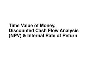 Time Value of Money, Discounted Cash Flow Analysis (NPV) & Internal Rate of Return