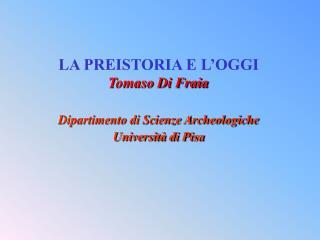 LA PREISTORIA E L'OGGI Tomaso Di Fraia Dipartimento di Scienze Archeologiche Università di Pisa