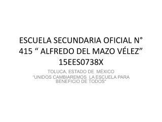 "ESCUELA SECUNDARIA OFICIAL N° 415 "" ALFREDO DEL MAZO VÉLEZ"" 15EES0738X"
