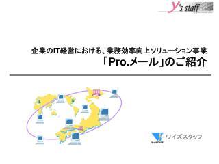 企業の IT 経営における、業務効率向上ソリューション事業 「 Pro. メール」のご紹介