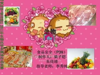 食品安全( P39 ) 制作人:梁子铠 朱佳靖 指导老师:李秀纯