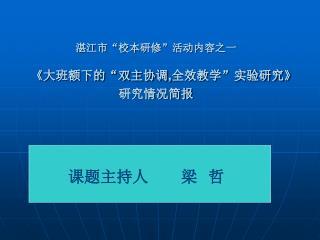 """湛江市""""校本研修""""活动内容之一 《 大班额下的""""双主协调 , 全效教学""""实验研究 》 研究情况简报"""