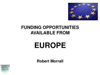 FUNDING OPPORTUNITIES  AVAILABLE FROM  EUROPE Robert Morrall