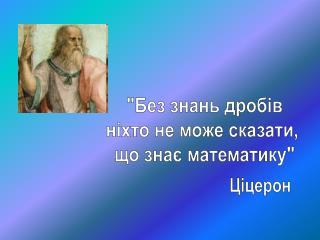 """""""Без знань дробів ніхто не може сказати,  що знає математику"""""""