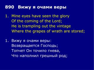 1.	Mine eyes have seen the glory 	Of the coming of the Lord; 	He is trampling out the vintage