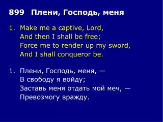 1.Make me a captive, Lord, And then I shall be free; Force me to render up my sword,