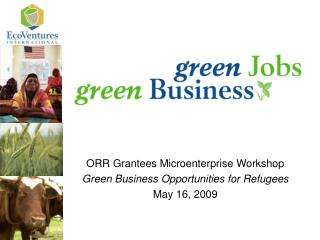 ORR Grantees Microenterprise Workshop Green Business Opportunities for Refugees May 16, 2009